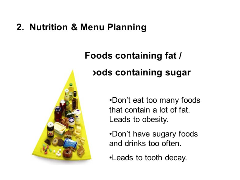 Foods containing fat / Foods containing sugar Dont eat too many foods that contain a lot of fat. Leads to obesity. Dont have sugary foods and drinks t