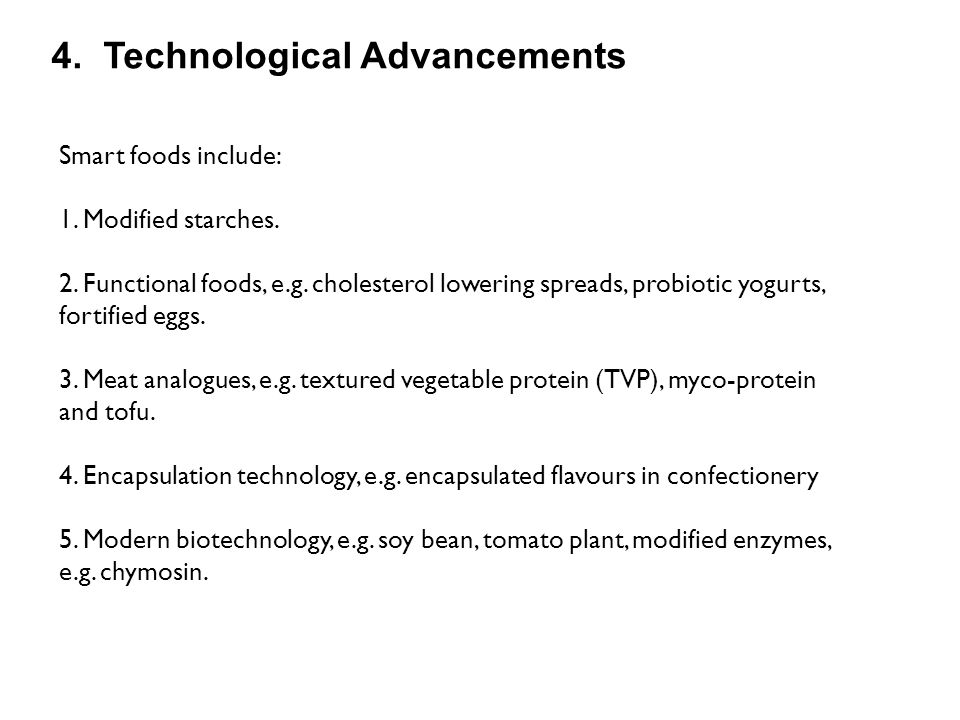 4. Technological Advancements Smart foods include: 1. Modified starches. 2. Functional foods, e.g. cholesterol lowering spreads, probiotic yogurts, fo