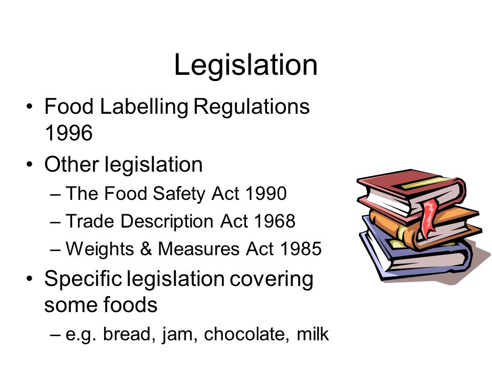 Legislation Food Labelling Regulations 1996 Other legislation –The Food Safety Act 1990 –Trade Description Act 1968 –Weights & Measures Act 1985 Speci