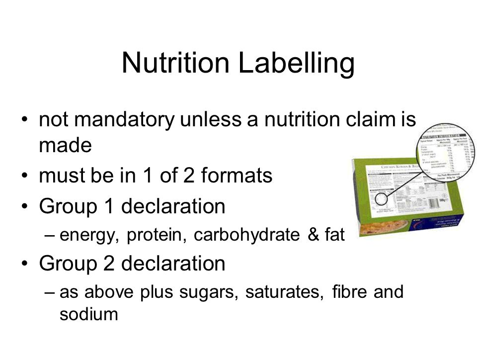 Nutrition Labelling not mandatory unless a nutrition claim is made must be in 1 of 2 formats Group 1 declaration –energy, protein, carbohydrate & fat