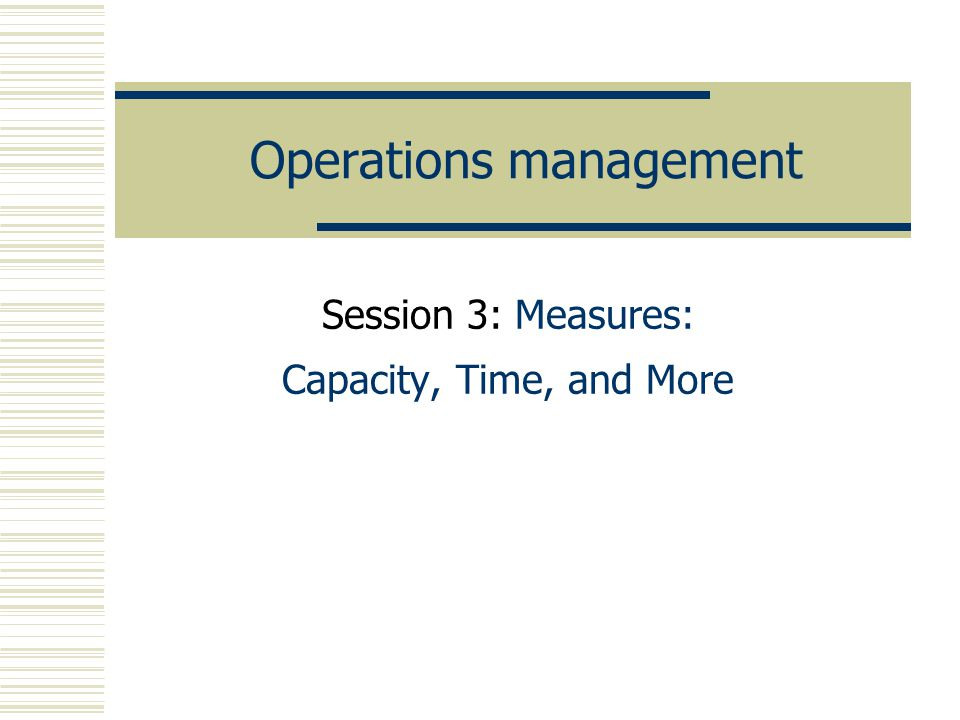 Operations management Session 3: Measures: Capacity, Time, and More