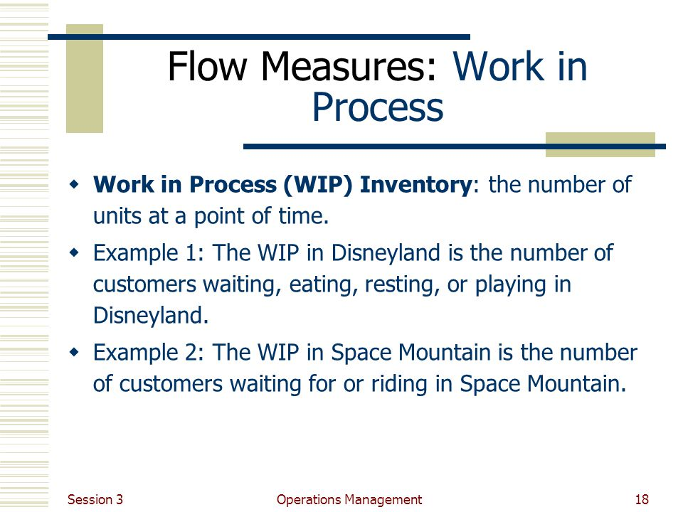 Session 3 Operations Management18 Flow Measures: Work in Process Work in Process (WIP) Inventory: the number of units at a point of time.