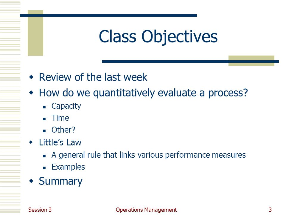 Session 3 Operations Management3 Class Objectives Review of the last week How do we quantitatively evaluate a process.