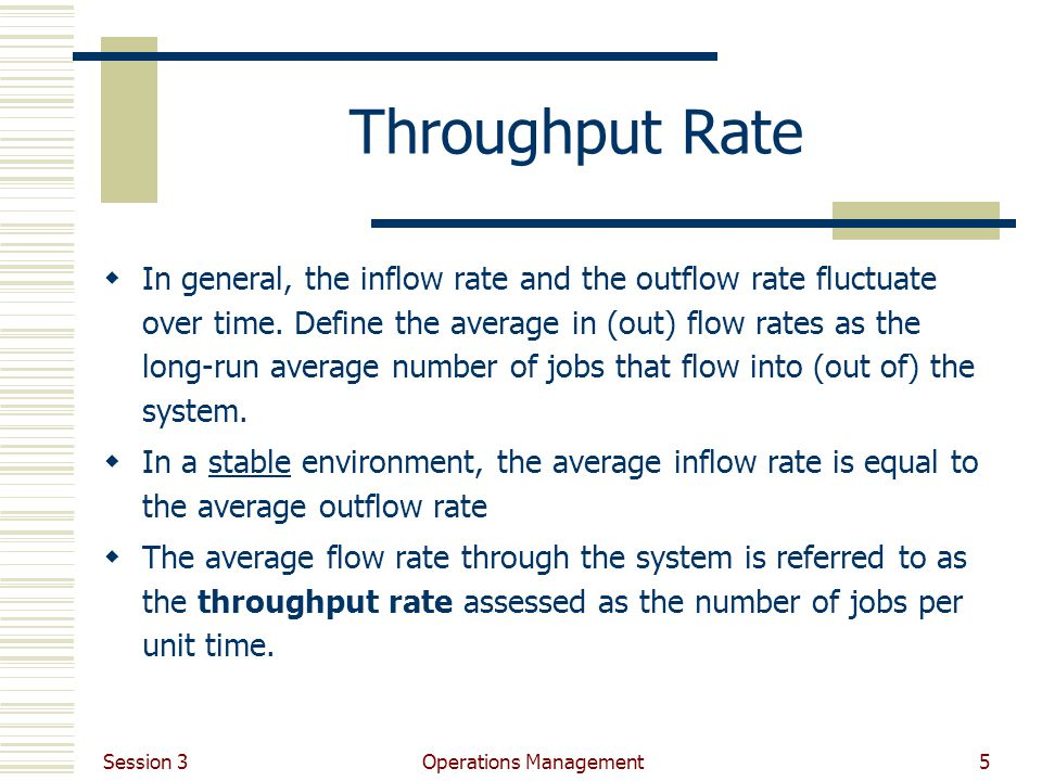 Session 3 Operations Management5 Throughput Rate In general, the inflow rate and the outflow rate fluctuate over time.
