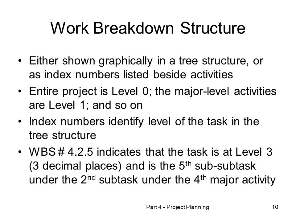Part 4 - Project Planning10 Work Breakdown Structure Either shown graphically in a tree structure, or as index numbers listed beside activities Entire project is Level 0; the major-level activities are Level 1; and so on Index numbers identify level of the task in the tree structure WBS # 4.2.5 indicates that the task is at Level 3 (3 decimal places) and is the 5 th sub-subtask under the 2 nd subtask under the 4 th major activity