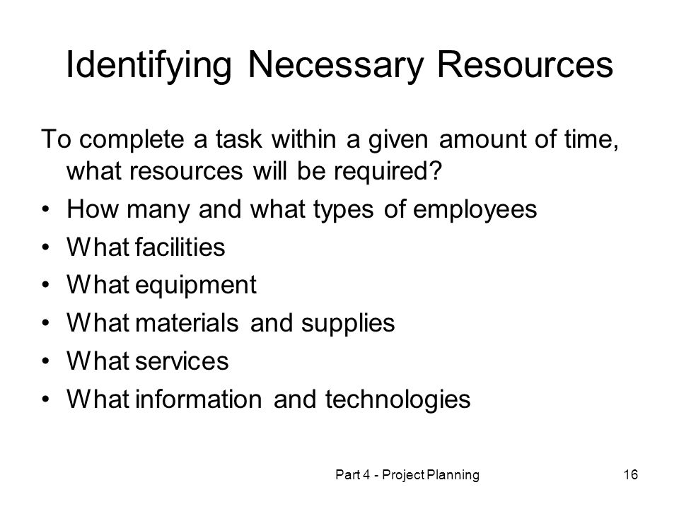 Part 4 - Project Planning16 Identifying Necessary Resources To complete a task within a given amount of time, what resources will be required.