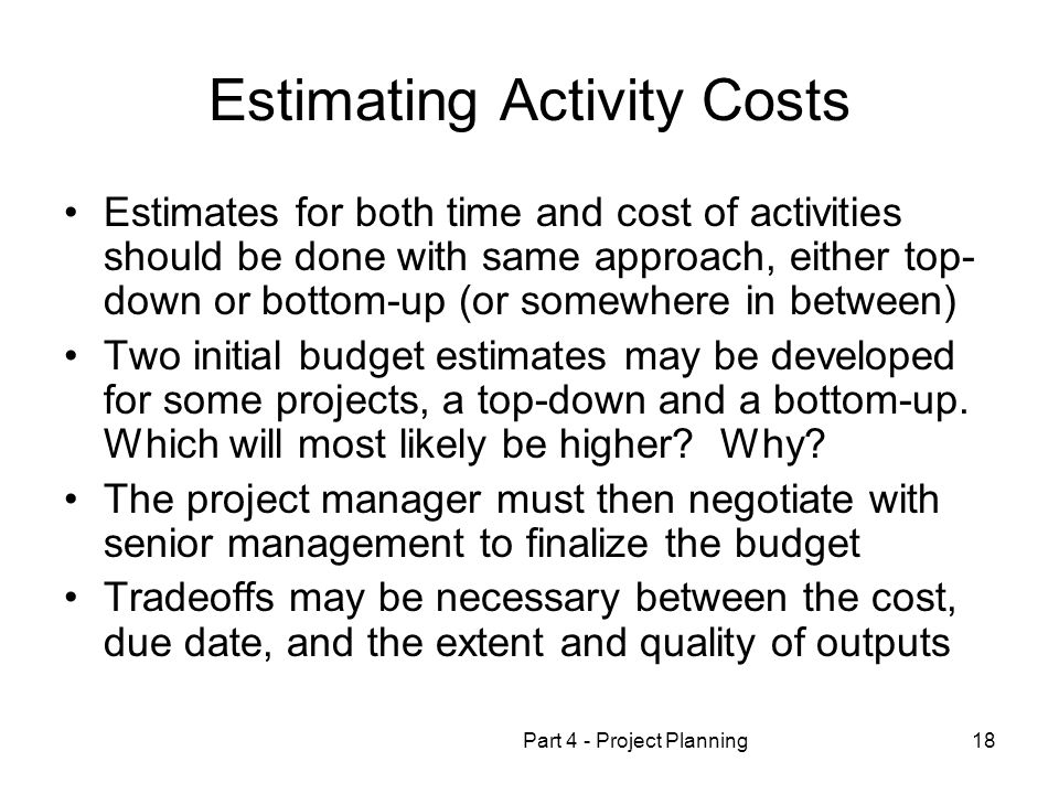 Part 4 - Project Planning18 Estimating Activity Costs Estimates for both time and cost of activities should be done with same approach, either top- down or bottom-up (or somewhere in between) Two initial budget estimates may be developed for some projects, a top-down and a bottom-up.