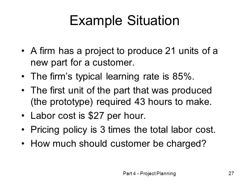 Part 4 - Project Planning27 Example Situation A firm has a project to produce 21 units of a new part for a customer.