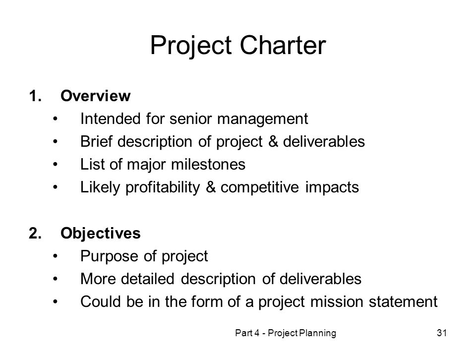 Part 4 - Project Planning31 Project Charter 1.Overview Intended for senior management Brief description of project & deliverables List of major milestones Likely profitability & competitive impacts 2.Objectives Purpose of project More detailed description of deliverables Could be in the form of a project mission statement