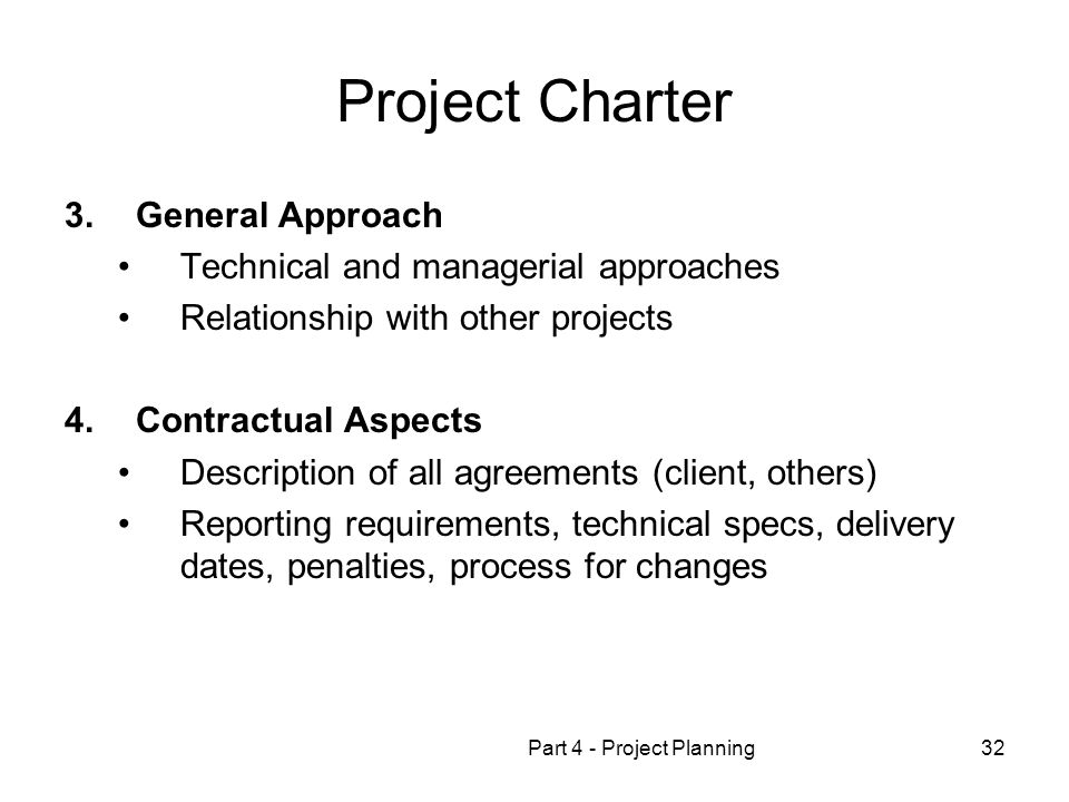 Part 4 - Project Planning32 Project Charter 3.General Approach Technical and managerial approaches Relationship with other projects 4.Contractual Aspects Description of all agreements (client, others) Reporting requirements, technical specs, delivery dates, penalties, process for changes