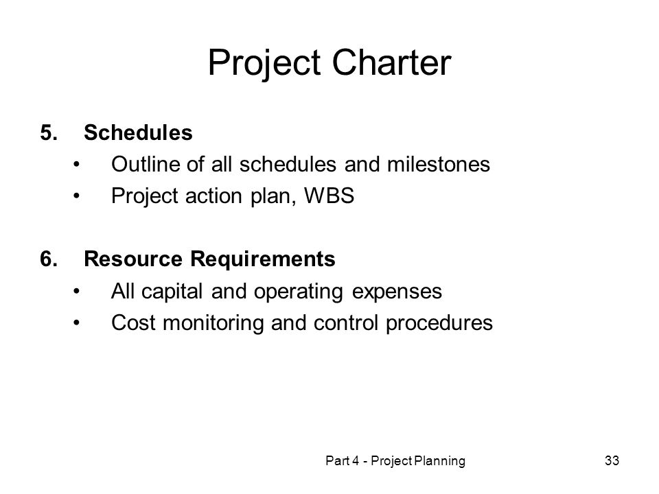 Part 4 - Project Planning33 Project Charter 5.Schedules Outline of all schedules and milestones Project action plan, WBS 6.Resource Requirements All capital and operating expenses Cost monitoring and control procedures