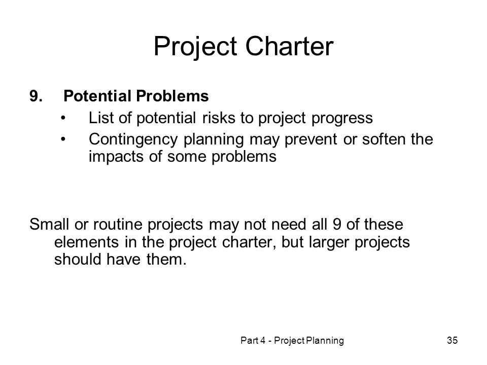 Part 4 - Project Planning35 Project Charter 9. Potential Problems List of potential risks to project progress Contingency planning may prevent or soft