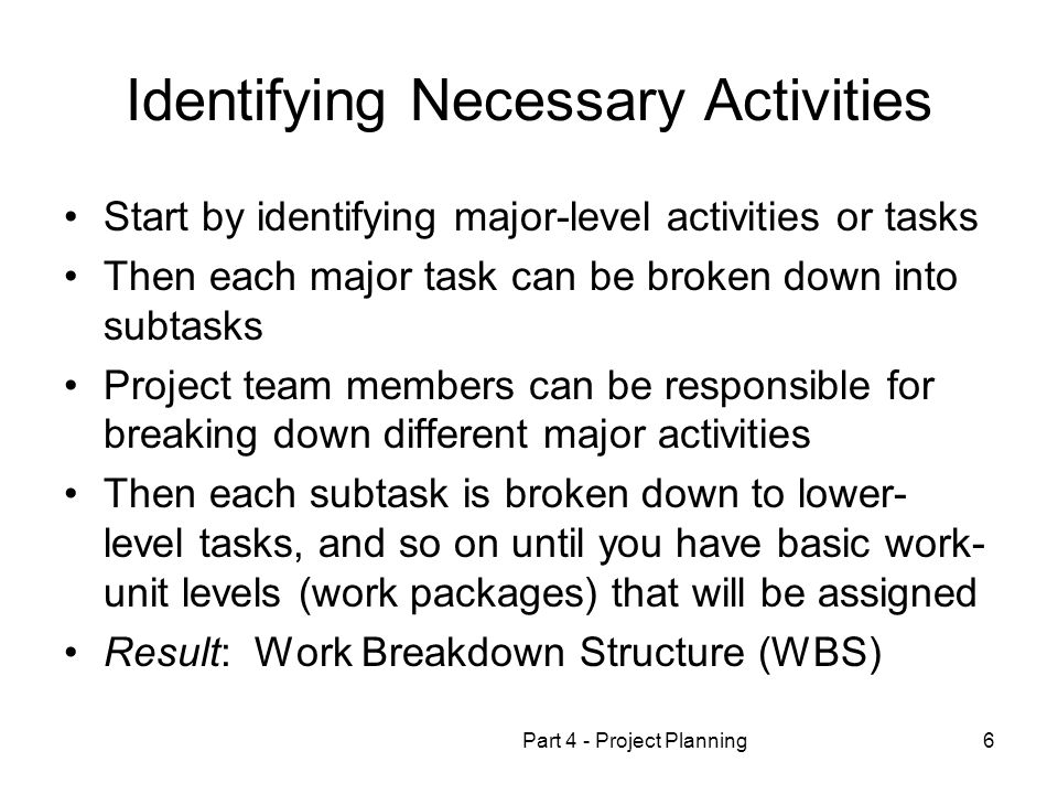 Part 4 - Project Planning6 Identifying Necessary Activities Start by identifying major-level activities or tasks Then each major task can be broken down into subtasks Project team members can be responsible for breaking down different major activities Then each subtask is broken down to lower- level tasks, and so on until you have basic work- unit levels (work packages) that will be assigned Result: Work Breakdown Structure (WBS)