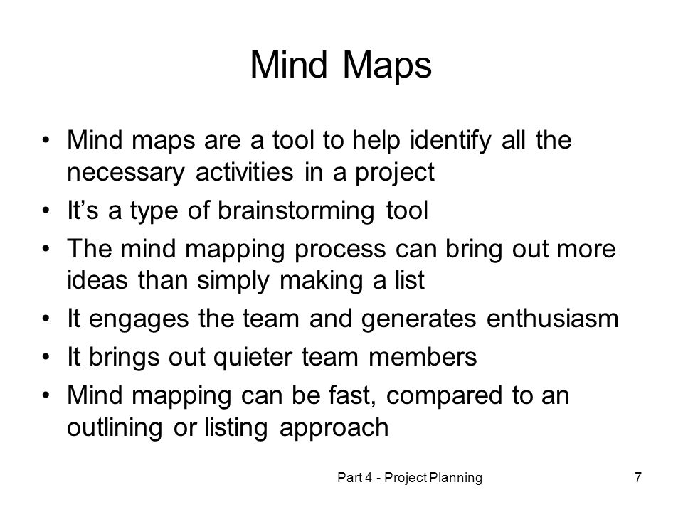 Part 4 - Project Planning7 Mind Maps Mind maps are a tool to help identify all the necessary activities in a project Its a type of brainstorming tool The mind mapping process can bring out more ideas than simply making a list It engages the team and generates enthusiasm It brings out quieter team members Mind mapping can be fast, compared to an outlining or listing approach