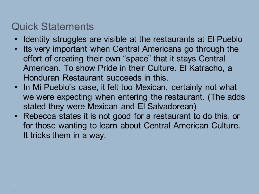 Quick Statements Identity struggles are visible at the restaurants at El Pueblo Its very important when Central Americans go through the effort of creating their own space that it stays Central American.