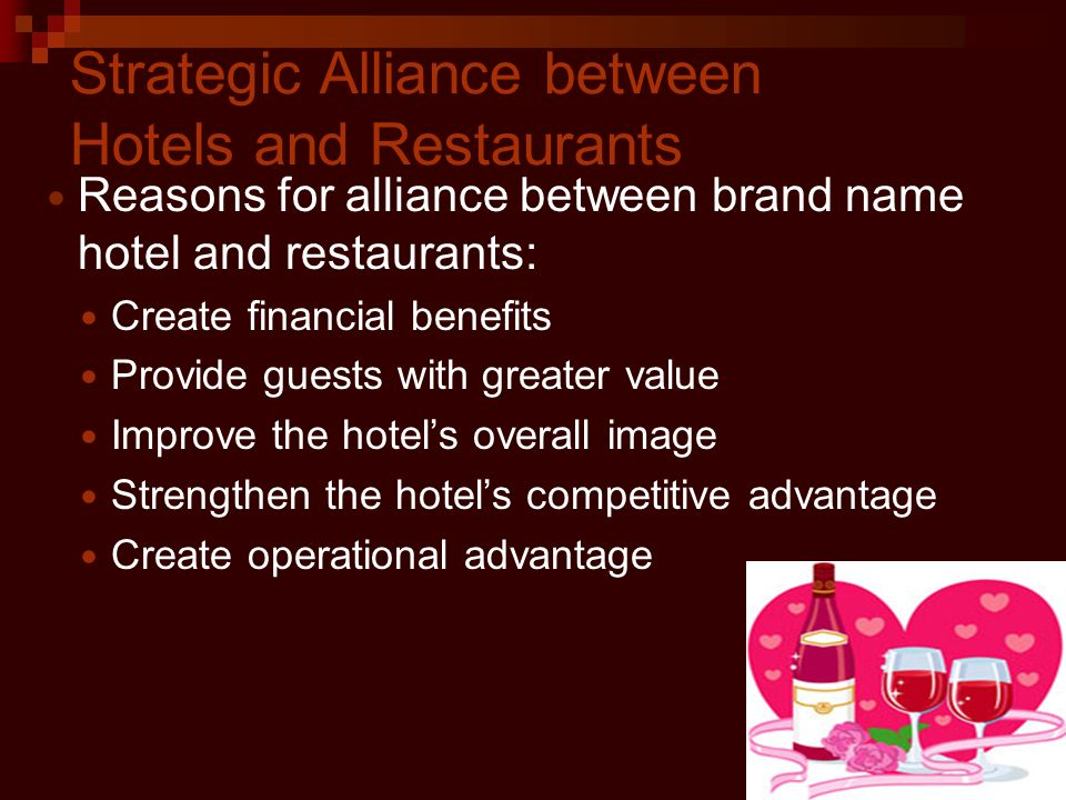 Strategic Alliance between Hotels and Restaurants Reasons for alliance between brand name hotel and restaurants: Create financial benefits Provide guests with greater value Improve the hotels overall image Strengthen the hotels competitive advantage Create operational advantage