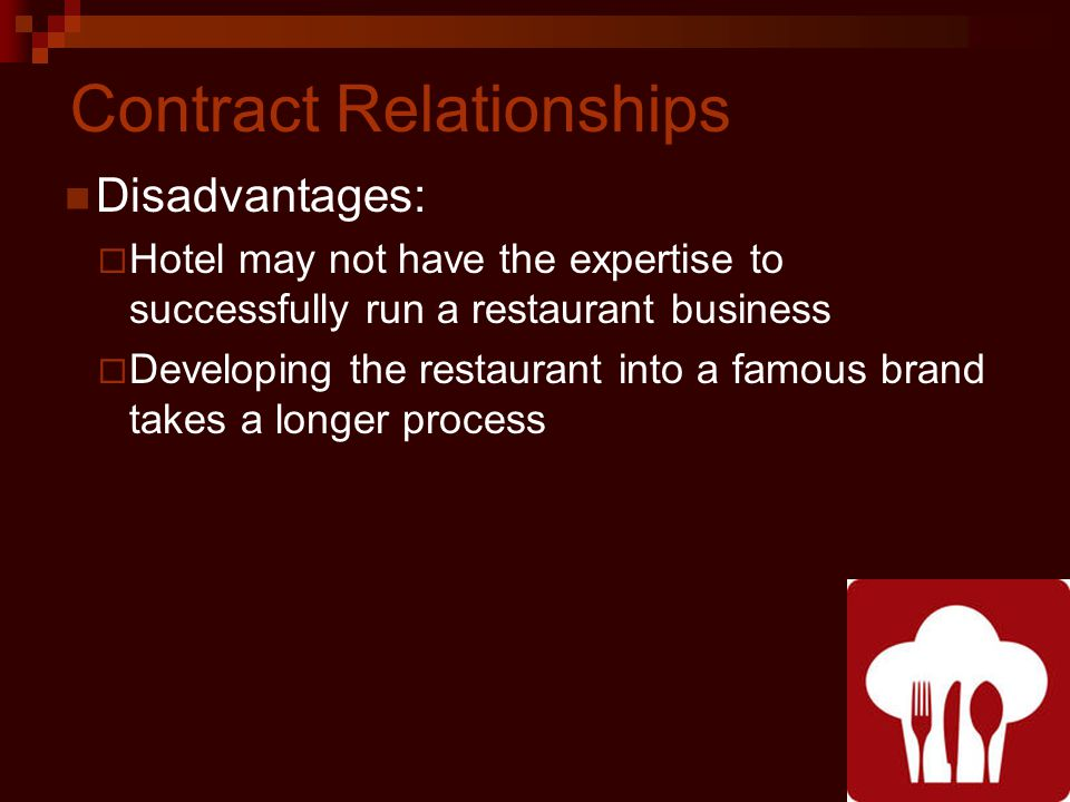 Contract Relationships Disadvantages: Hotel may not have the expertise to successfully run a restaurant business Developing the restaurant into a famous brand takes a longer process