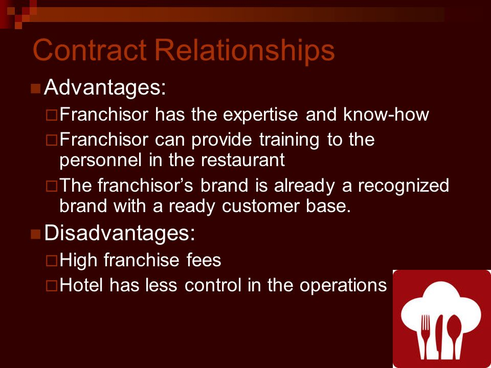 Contract Relationships Advantages: Franchisor has the expertise and know-how Franchisor can provide training to the personnel in the restaurant The franchisors brand is already a recognized brand with a ready customer base.