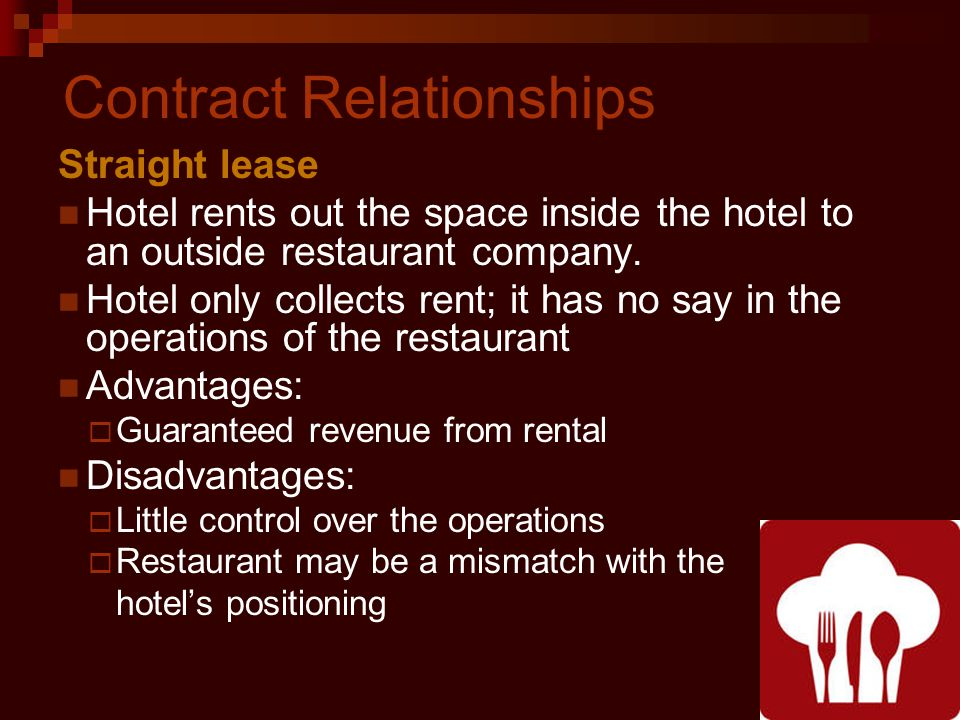 Contract Relationships Straight lease Hotel rents out the space inside the hotel to an outside restaurant company.