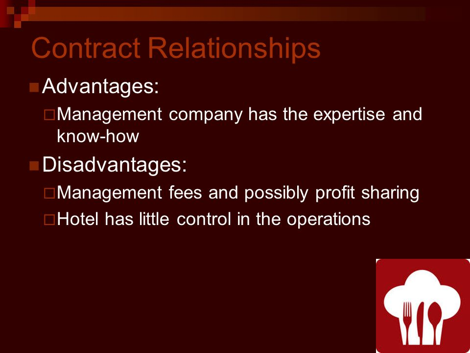 Contract Relationships Advantages: Management company has the expertise and know-how Disadvantages: Management fees and possibly profit sharing Hotel has little control in the operations