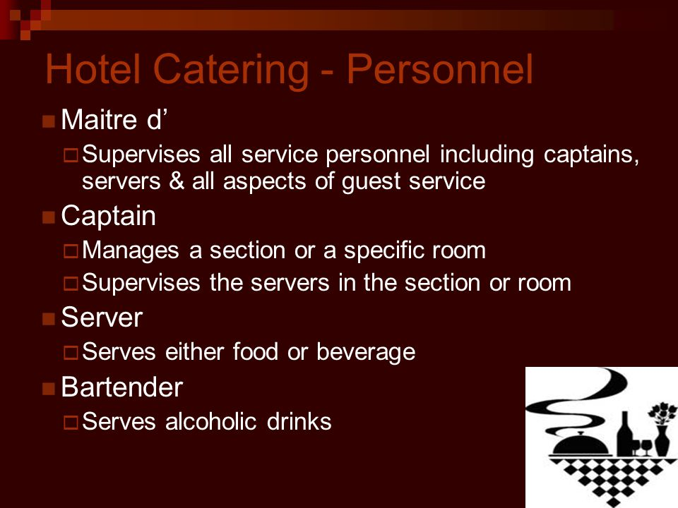 Hotel Catering - Personnel Maitre d Supervises all service personnel including captains, servers & all aspects of guest service Captain Manages a section or a specific room Supervises the servers in the section or room Server Serves either food or beverage Bartender Serves alcoholic drinks