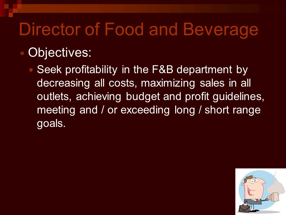 Director of Food and Beverage Objectives: Seek profitability in the F&B department by decreasing all costs, maximizing sales in all outlets, achieving budget and profit guidelines, meeting and / or exceeding long / short range goals.