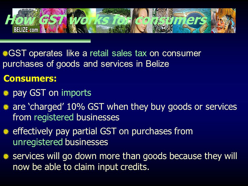 How GST works for consumers Consumers: pay GST on imports are charged 10% GST when they buy goods or services from registered businesses effectively p