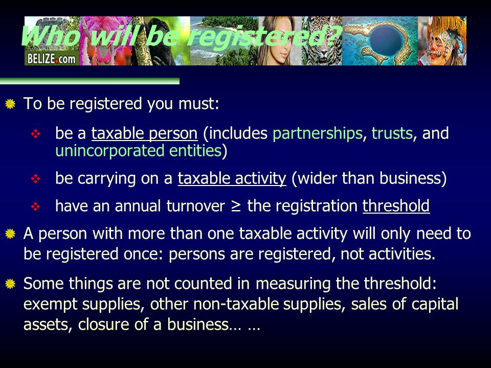 Who will be registered? To be registered you must: be a taxable person (includes partnerships, trusts, and unincorporated entities) be carrying on a t