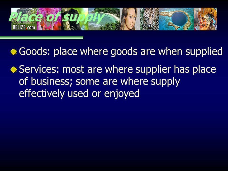 Place of supply Goods: place where goods are when supplied Services: most are where supplier has place of business; some are where supply effectively