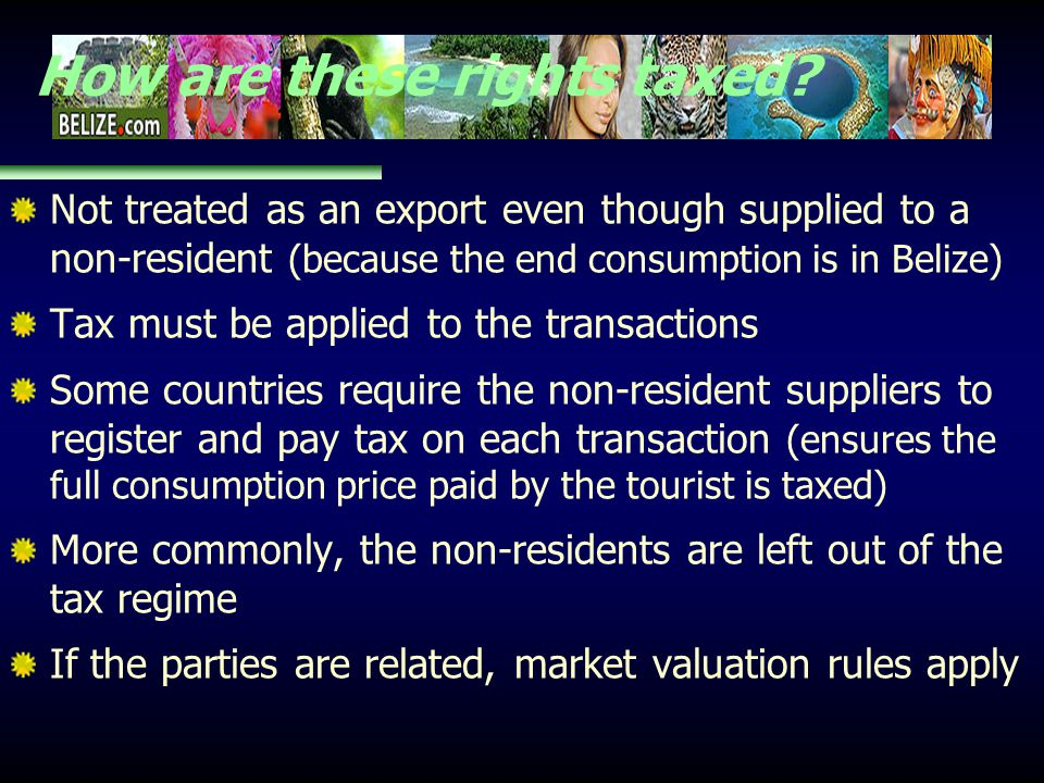How are these rights taxed? Not treated as an export even though supplied to a non-resident (because the end consumption is in Belize) Tax must be app