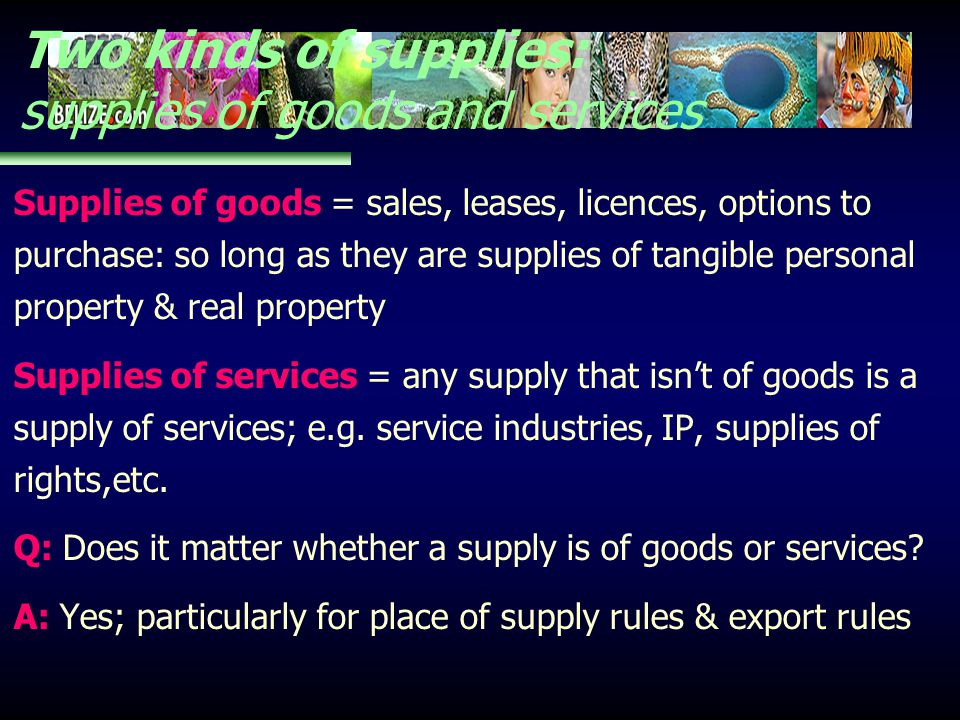 Two kinds of supplies: supplies of goods and services Supplies of goods = sales, leases, licences, options to purchase: so long as they are supplies o