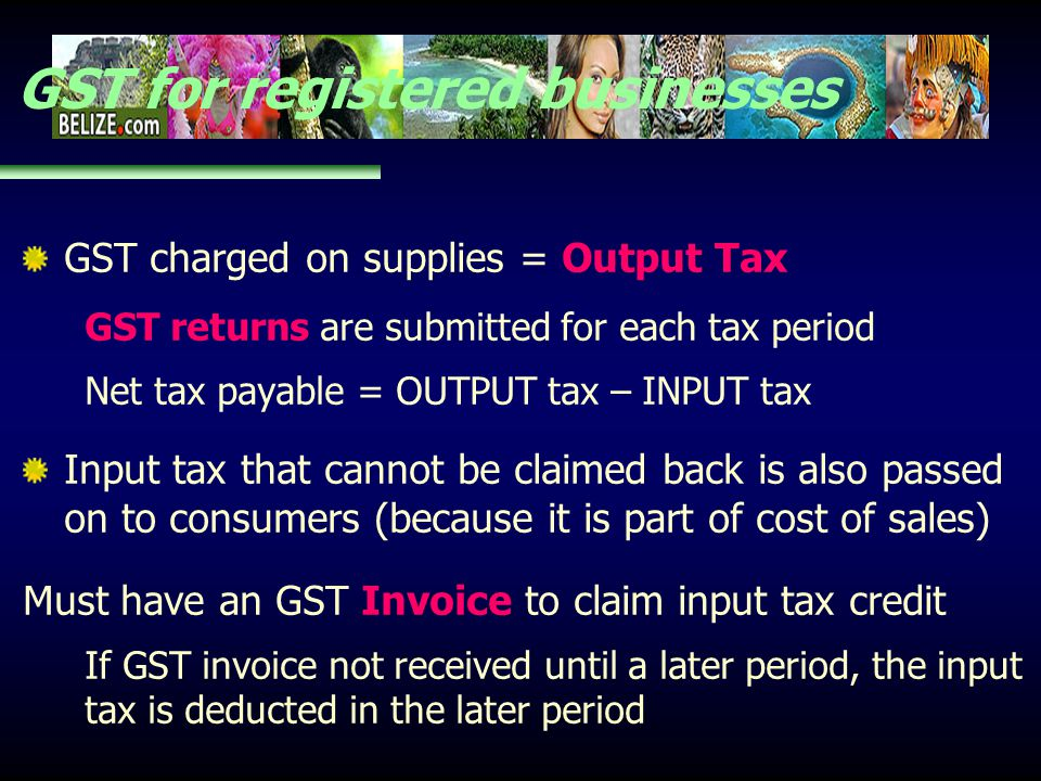 GST for registered businesses GST charged on supplies = Output Tax GST returns are submitted for each tax period Net tax payable = OUTPUT tax – INPUT