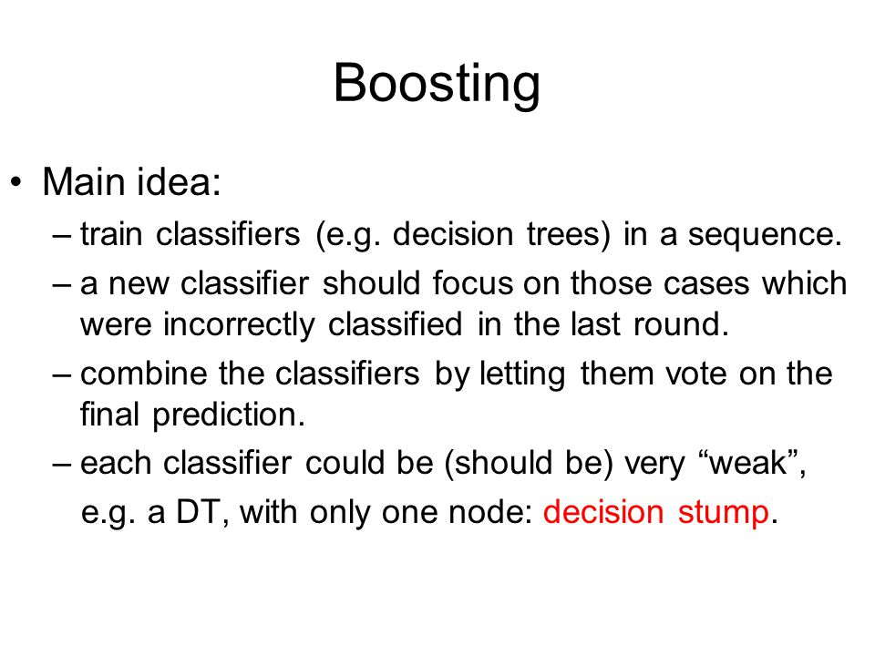 Boosting Main idea: –train classifiers (e.g. decision trees) in a sequence. –a new classifier should focus on those cases which were incorrectly class
