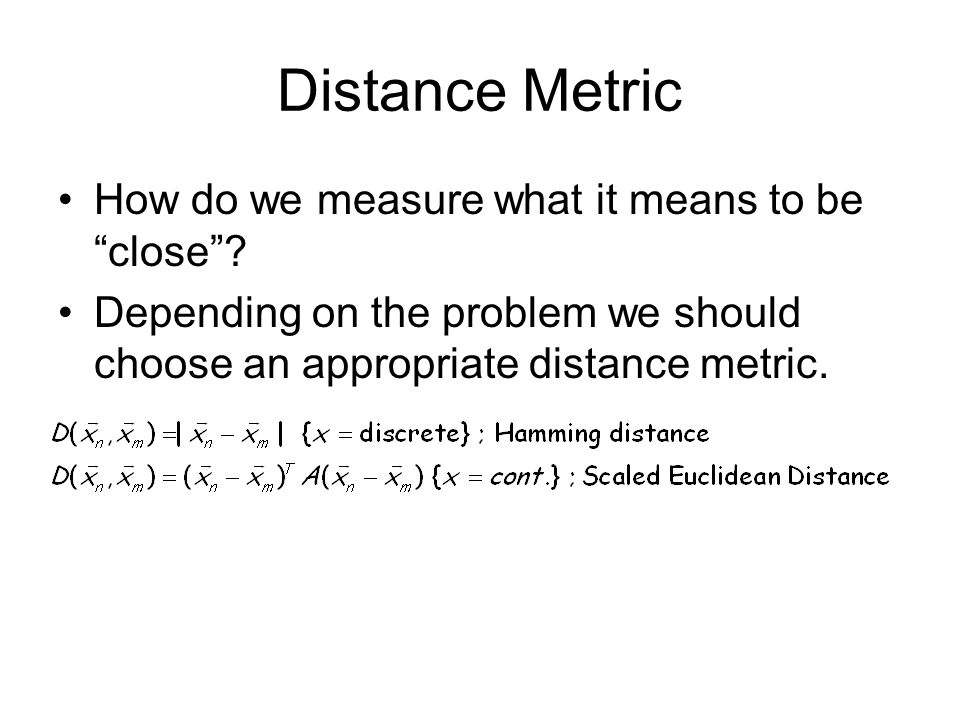 Distance Metric How do we measure what it means to be close? Depending on the problem we should choose an appropriate distance metric.