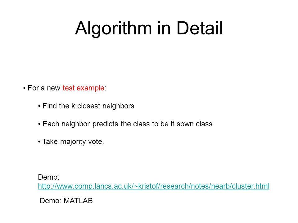 Algorithm in Detail For a new test example: Find the k closest neighbors Each neighbor predicts the class to be it sown class Take majority vote. Demo