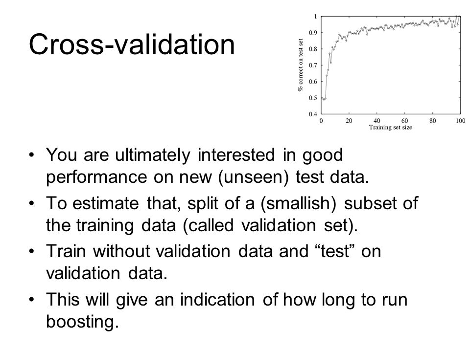 Cross-validation You are ultimately interested in good performance on new (unseen) test data. To estimate that, split of a (smallish) subset of the tr