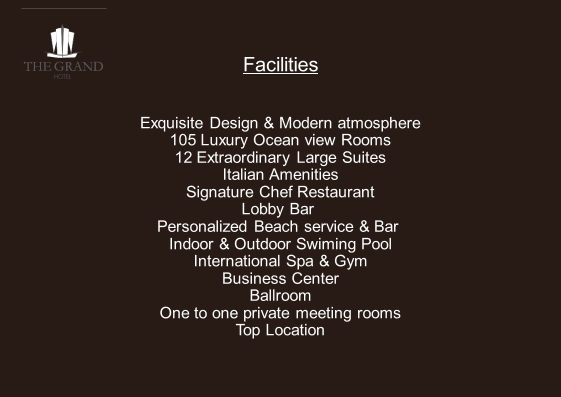 Facilities Exquisite Design & Modern atmosphere 105 Luxury Ocean view Rooms 12 Extraordinary Large Suites Italian Amenities Signature Chef Restaurant Lobby Bar Personalized Beach service & Bar Indoor & Outdoor Swiming Pool International Spa & Gym Business Center Ballroom One to one private meeting rooms Top Location