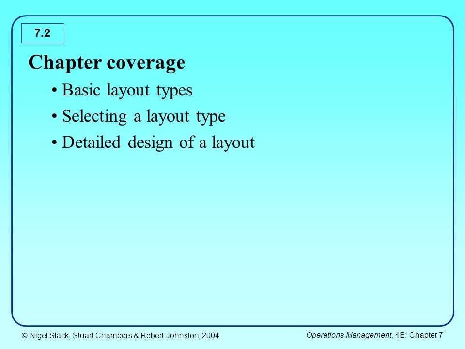 © Nigel Slack, Stuart Chambers & Robert Johnston, 2004 Operations Management, 4E: Chapter 7 7.2 Chapter coverage Basic layout types Selecting a layout