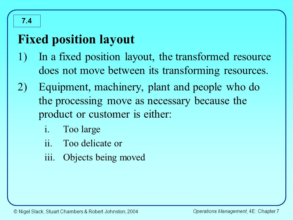 © Nigel Slack, Stuart Chambers & Robert Johnston, 2004 Operations Management, 4E: Chapter 7 7.5 Process layout 1)In a process layout, similar processes or processes with similar needs are located together because: i.It is convenient to group them together or ii.The utilization of the transforming resource is improved 2)Different products of customer have different requirements therefore they may take different routes within the process.