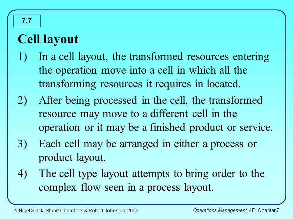 © Nigel Slack, Stuart Chambers & Robert Johnston, 2004 Operations Management, 4E: Chapter 7 7.7 Cell layout 1)In a cell layout, the transformed resour