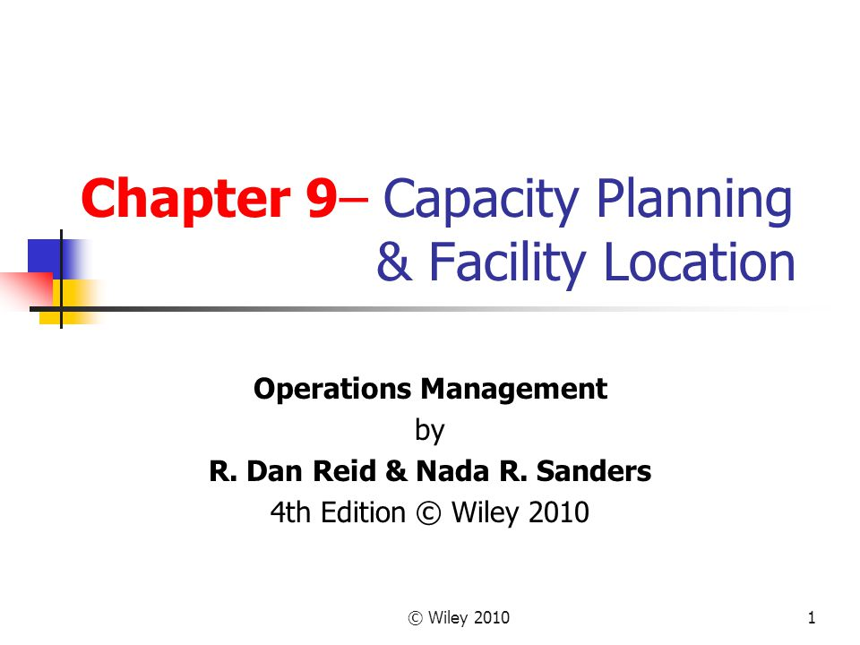 © Wiley 20101 Chapter 9– Capacity Planning & Facility Location Operations Management by R. Dan Reid & Nada R. Sanders 4th Edition © Wiley 2010
