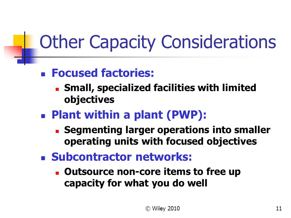 © Wiley 201011 Other Capacity Considerations Focused factories: Small, specialized facilities with limited objectives Plant within a plant (PWP): Segm