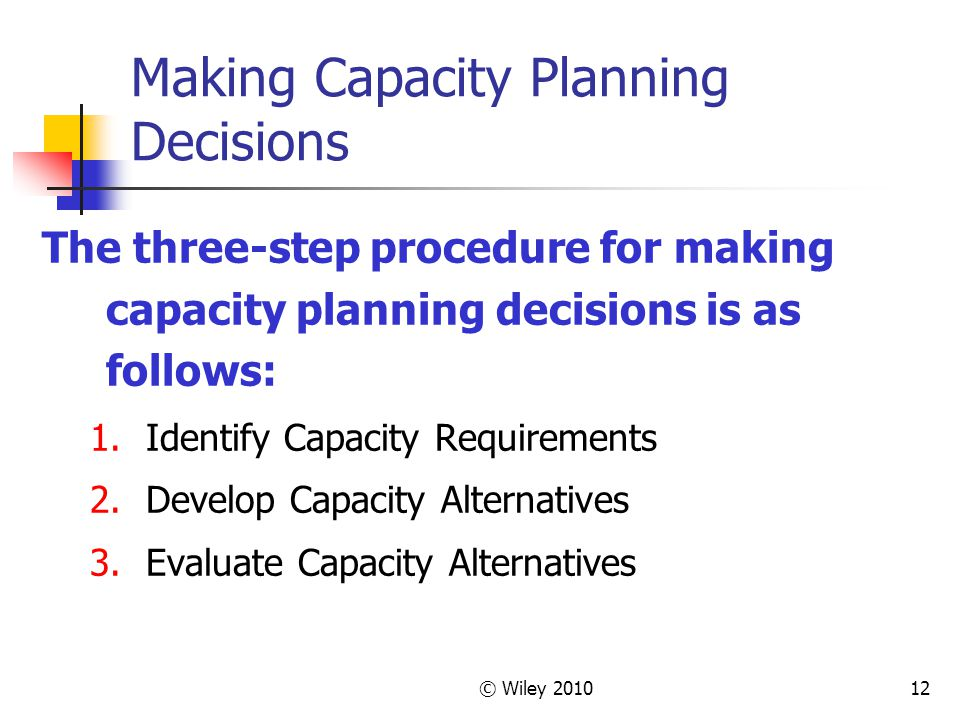© Wiley 201012 Making Capacity Planning Decisions The three-step procedure for making capacity planning decisions is as follows: 1.Identify Capacity R