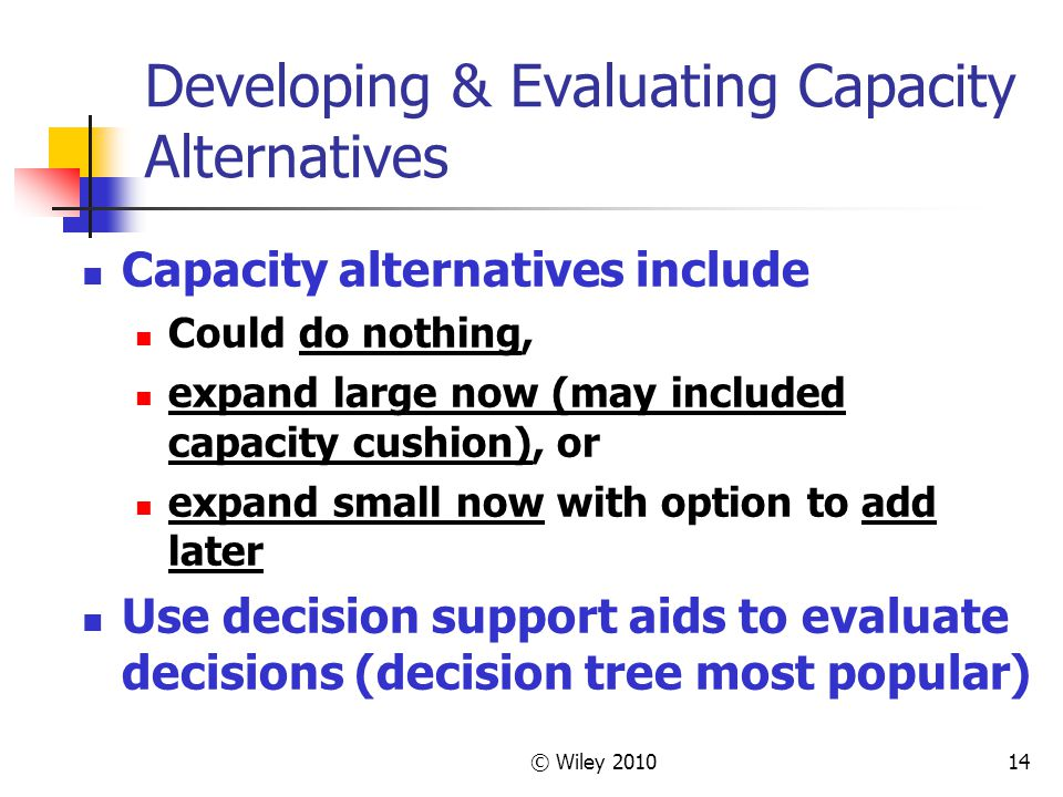 © Wiley 201014 Developing & Evaluating Capacity Alternatives Capacity alternatives include Could do nothing, expand large now (may included capacity c