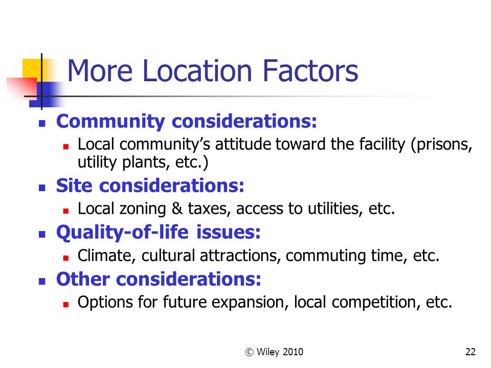 © Wiley 201022 More Location Factors Community considerations: Local communitys attitude toward the facility (prisons, utility plants, etc.) Site cons
