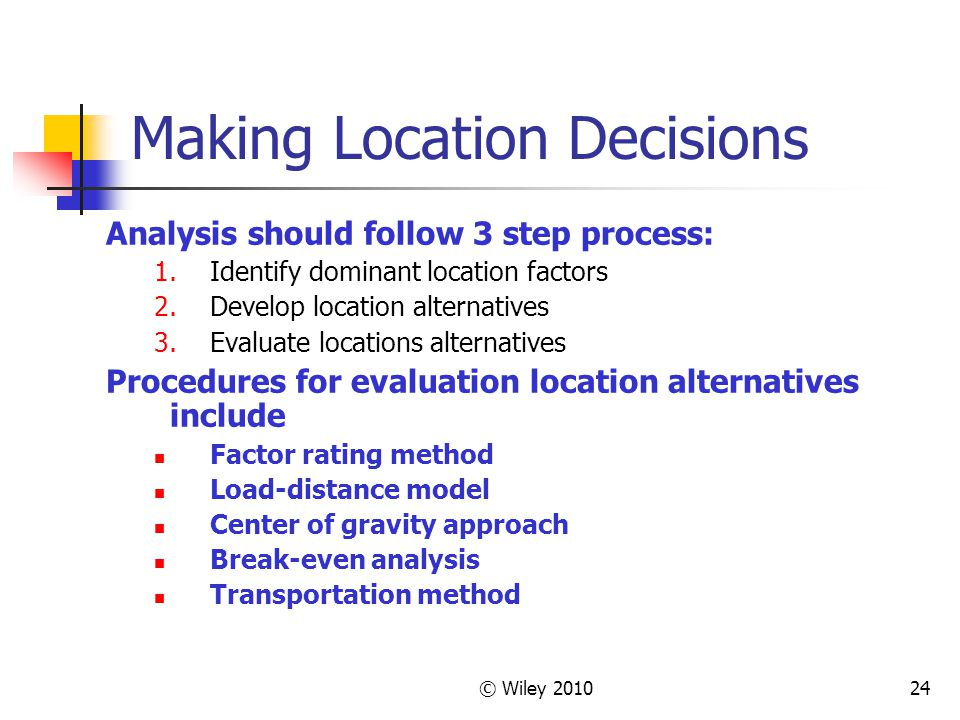 © Wiley 201024 Making Location Decisions Analysis should follow 3 step process: 1.Identify dominant location factors 2.Develop location alternatives 3