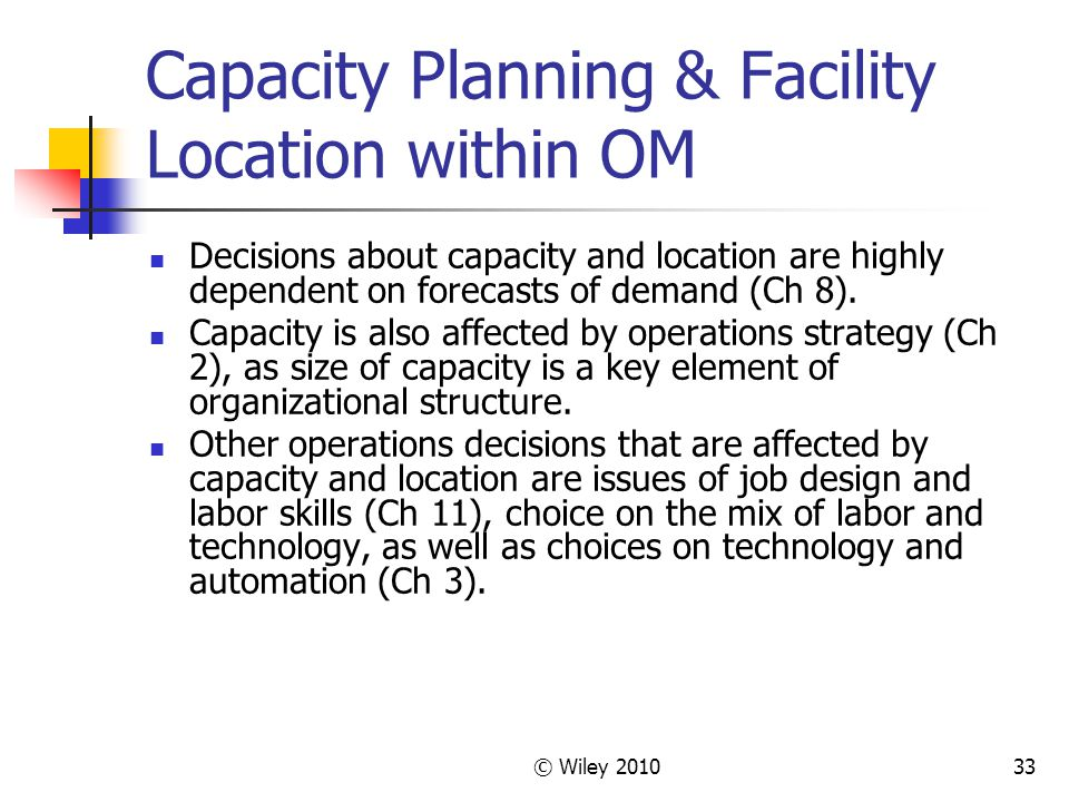 © Wiley 201033 Capacity Planning & Facility Location within OM Decisions about capacity and location are highly dependent on forecasts of demand (Ch 8