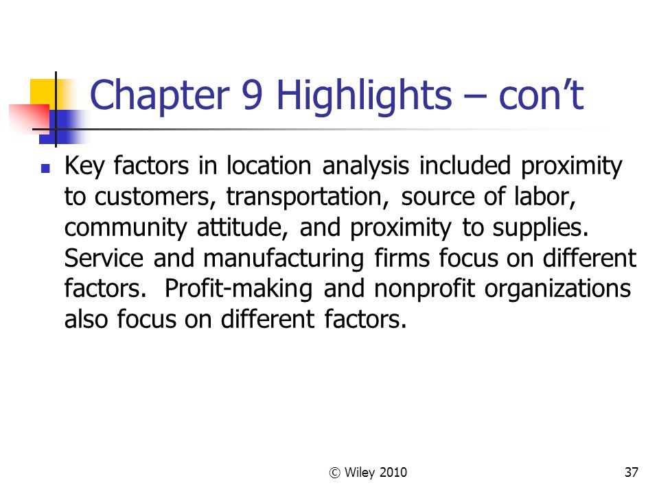 © Wiley 201037 Chapter 9 Highlights – cont Key factors in location analysis included proximity to customers, transportation, source of labor, communit