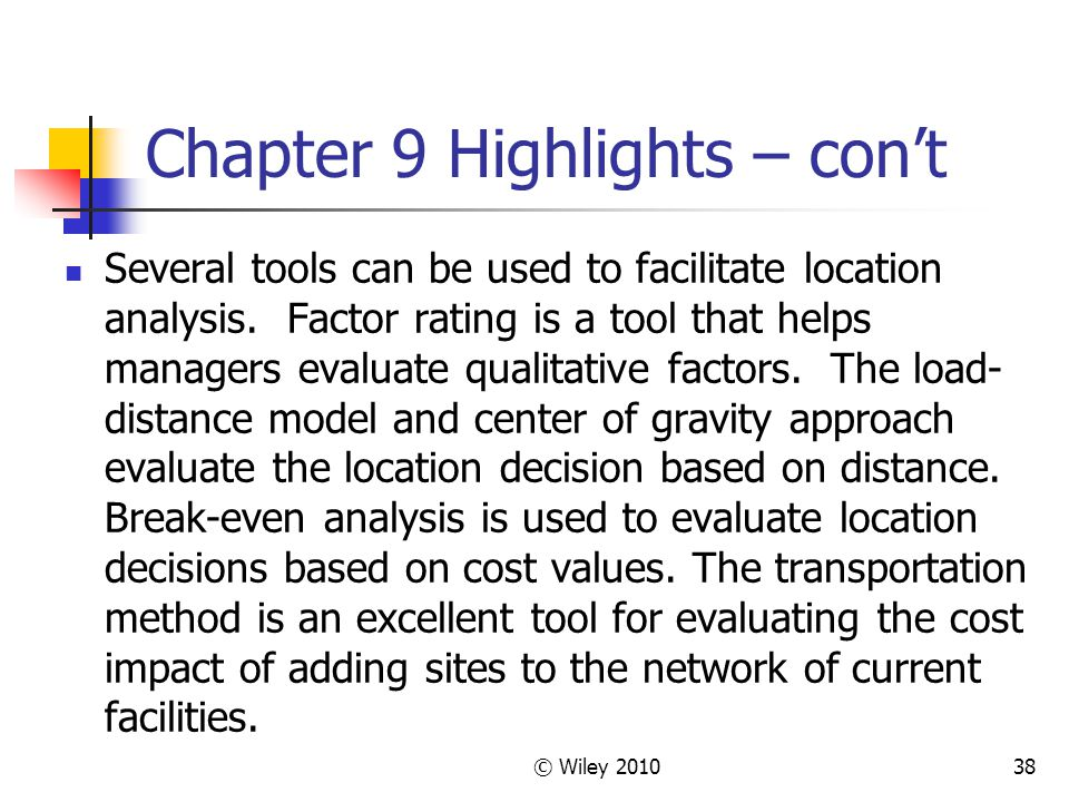 © Wiley 201038 Chapter 9 Highlights – cont Several tools can be used to facilitate location analysis. Factor rating is a tool that helps managers eval