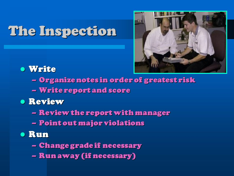 The Inspection Write Write –Organize notes in order of greatest risk –Write report and score Review Review –Review the report with manager –Point out major violations Run Run –Change grade if necessary –Run away (if necessary)